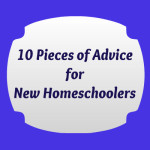10 Pieces of Advice to New Homeschoolers