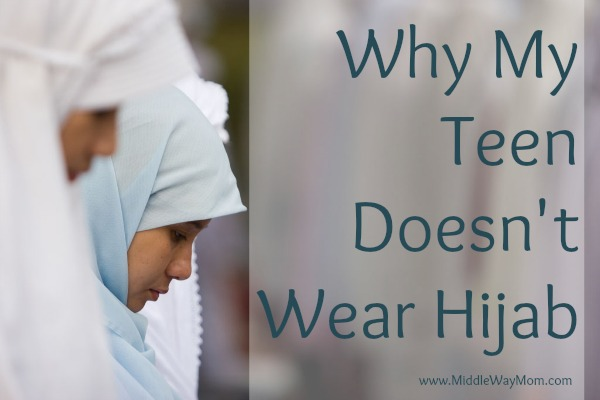 Why My Teen Doesn't Wear Hijab - www.MiddleWayMom.com