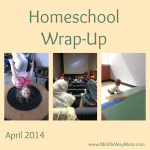 Homeschool Wrap-Up, April 2014 - www.MiddleWayMom.com