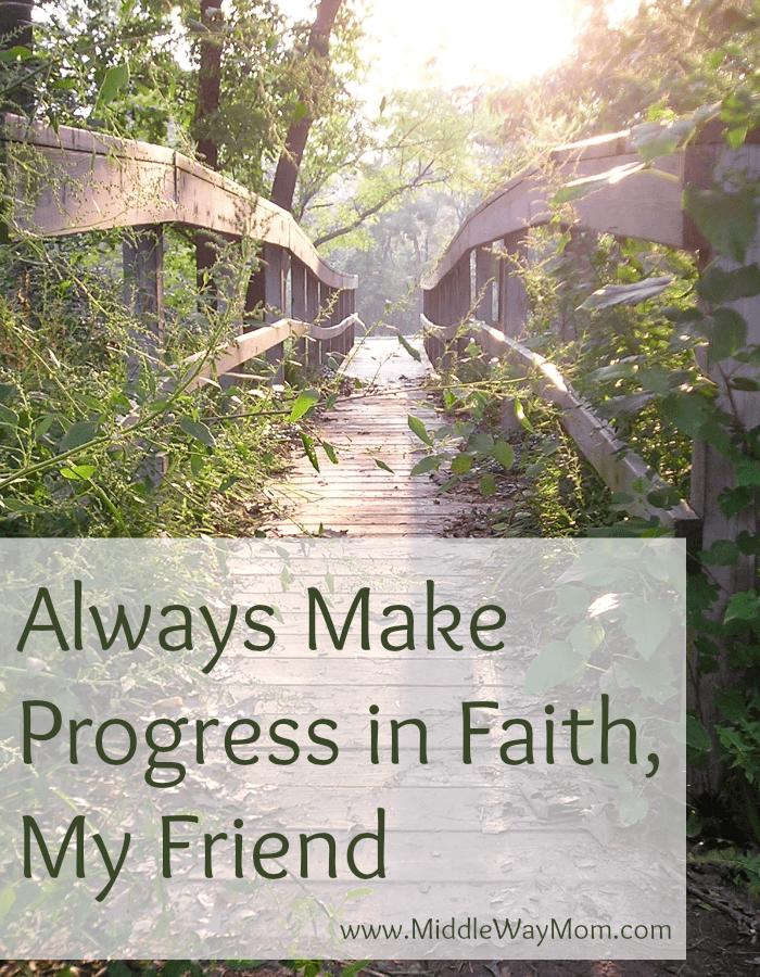 Always Make Progress in Faith, My Friend - www.MiddleWayMom.com