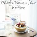 5 Ways to Encourage Healthy Habits in Your Children
