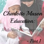 Charlotte Mason Education: A Muslim's Perspective – Part 1