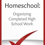 A peek into our homeschool: How we organize completed high school work. These last years require extra care!