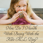 How do I handle being home with my kids all day?