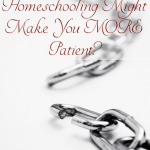 Think you can't homeschool because you're not patient enough? Have you ever thought that homeschooling would make you MORE patient?
