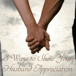 Do you show your husband appreciation? Does he know what he means to you? Here's three easy ways to show him you care.